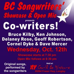 This Wednesday's Songwriter Showcase features a series of CO-WRITERS! The performers are: Ken Johnson, Delaney Rose, Geoff Robertson, Cornel Dyke & Dave Mercer... who have all co-written songs with Bruce Kilby. The Showcase starts at 7:30 pm, and as always, Open Mic follows. BC Songwriters' Showcase & Open Mic are held at NY Grill & Bistro - 20204 Fraser Hwy, Langley. Hope to see you there!